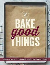 Bake Good Things : Simple Techniques and Foolproof Recipes for Everyday...