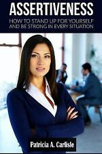 Assertiveness : How to Stand up for Youorself and Be Stgrong in Every...