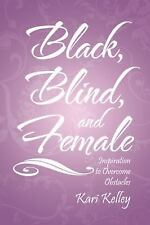 Black, Blind, and Female : Inspiration to Overcome Obstacles by Kari Kelley...