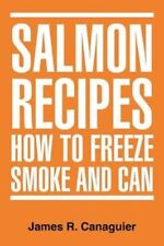 Salmon Recipes How to Freeze Smoke and Can 9781477107768 by James R Canaguier