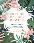Cutting Machine Crafts Cricut Sizzix or Silhouette Projects t 9781984822352