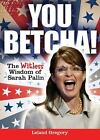 You Betcha  The Witless Wisdom of Sarah Palin by Leland Gregory
