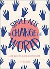 Simple Acts to Change the World: 500 Ways to Make a Difference by Neumann, Amy