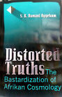 Distorted Truths The Bastardization of Afrikan Cosmology Paperback