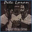 PETE LORAN - Be Of This Time - CD - Import - **BRAND NEW/STILL SEALED** - RARE