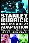 STANLEY KUBRICK AND ART OF ADAPTATION THREE NOVELS THREE FILMS By Greg Mint
