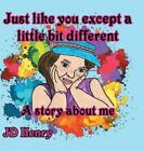 Just like you except a little bit different  A story about me