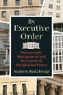By Executive Order Bureaucratic Management And The Limits Of Presidential