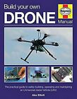 BUILD YOUR OWN DRONE MANUAL THE PRACTICAL GUIDE TO SAFELY By Alex Elliott NEW