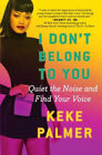 I Don't Belong to You: Quiet the Noise and Find Your Voice by Keke Palmer.