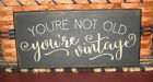 PRIMITIVE  COUNTRY YOU'RE  NOT OLD~YOU'RE VINTAGE  SIGN