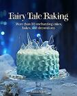 Fairy Tale Baking More Than 50 Enchanting Cakes Bakes and Decorations