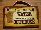 DON'T DIG FOR WATER UNDERNEATH THE OUTHOUSE Rustic Old West Western Sign Decor