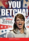 NEW You Betcha The Witless Wisdom of Sarah Palin by Leland Gregory