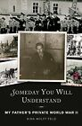Someday You Will Understand My Fathers Private World War II by Nina Wolff Feld