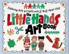 The Little Hands Art Book Exploring Arts and Crafts with 2 To 6 Year Olds