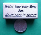 NEVER LATE is BETTER Better Late than Never wood mounted rubber stamp