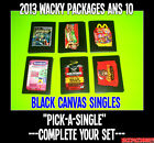 """2013 Wacky Packages ANS 10 BLACK CANVAS Singles """"PICK ONE"""" -COMPLETE YOUR SET-"""