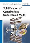 Solidification of Containerless Undercooled Melts, Dieter M. Herlach