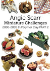 Angie Scarr Miniature Challenges: 2000-2005 In Polymer Clay Part 2 (Volume 2)