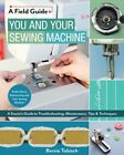 You and Your Sewing Machine  A Sewists Guide to Troubleshooting Maintenanc