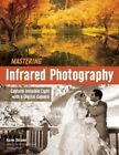Mastering Infrared Photography : Capture Invisible Light with a Digital Camer...