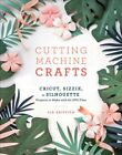 Cutting Machine Crafts With Your Cricut Sizzix or Silhouette  Projects to
