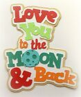LOVE YOU TO THE MOON  BACK TITLE PREMADE PAPER PIECING 3D DIE CUT BY KIRA