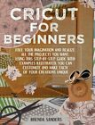Cricut For Beginners Free Your Imagination and Realize All The Projects You