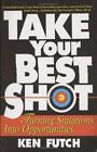 Take Your Best Shot: Turning Situations Into Opportunities by Futch, Ken