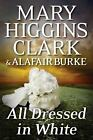 All Dressed in White An Under Suspicion Novel by Clark Mary Higgins Burke A