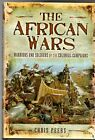 The African Wars Warriors and Soldiers of the Colonial Campaigns by Chris