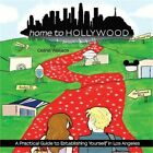 Home to Hollywood A Practical Guide to Establishing Yourself in Los Angeles Pa