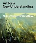 Art for a New Understanding Native Voices 1950s to Now Hardback or Cased Book