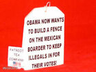TEA PARTY TEA BAG 25 OBAMA BUILDS MEXICAN BORDER FENCE TO KEEP ILLEGALS IN