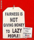 TEA PARTY TEA BAG 48 FAIRNESS IS NOT GIVING MONEY TO LAZY PEOPLE