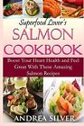 Superfood Lover's Salmon Cookbook: Boost Your Heart Health and Feel Great With T