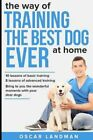 The Way of Training the Best Dog Ever at Home 10 Lessons of Bas 9781090549907