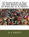 At Agincourt a Tale of the White Hoods of Paris by G A Henty by G A