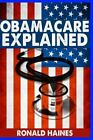 Obamacare Explained by Ronald Haines 2013 Paperback
