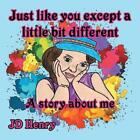 Just like you except a little bit different A story about me by Jd Henry Eng