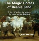 The Magic Horses of Beanie Land: A story of ancient star wisdom for young and ol