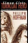 Simon Girty Turncoat Hero : The Most Hated Man on the Early American Frontier...