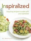 Inspiralized Inspiring recipes to make with your spiralizer by Maffucci Ali