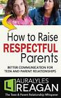 How to Raise Respectful Parents BETTER COMMUNICATION FOR TEEN AND PARENT RELATI