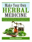 Make Your Own Herbal Medicine  A Practical Guide on Herbs and How to Create