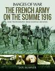 French Army on the Somme 1916 Rare Photographs from Wartime Archives by Ian Sum