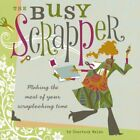 The Busy Scrapper Making The Most Of Your Scrapbooking Time by Walsh Courtney
