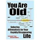 You Are Old: Sobering Affirmations for Your Rapidly Disappearing Life by Dikkers